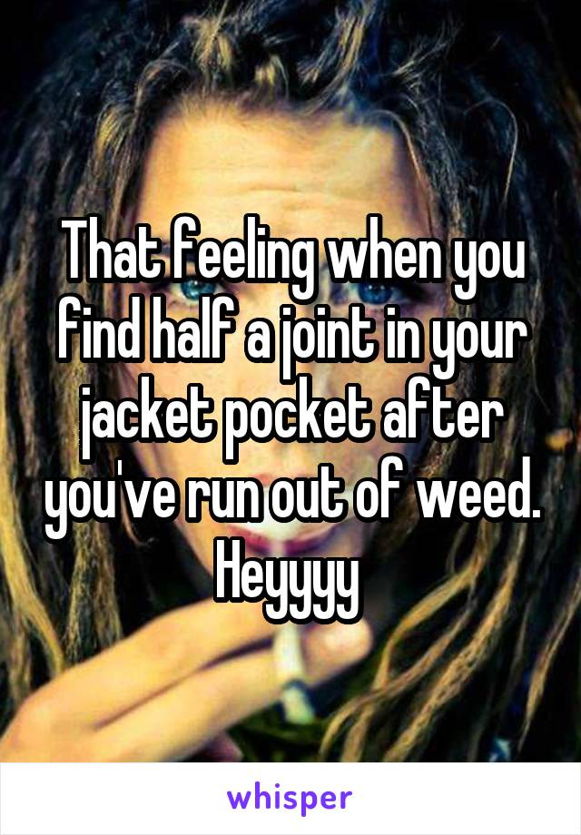 That feeling when you find half a joint in your jacket pocket after you've run out of weed. Heyyyy