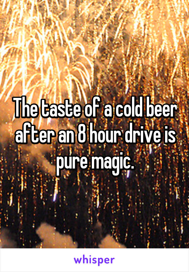 The taste of a cold beer after an 8 hour drive is pure magic.