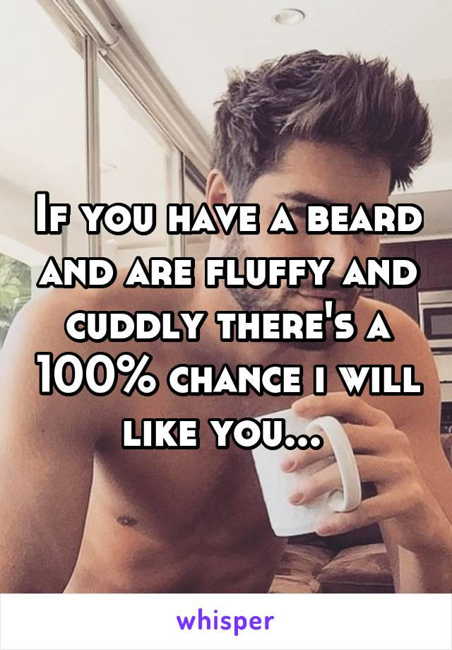 If you have a beard and are fluffy and cuddly there's a 100% chance i will like you...
