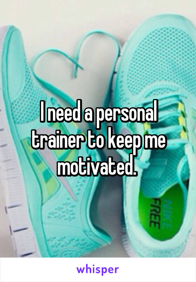 I need a personal trainer to keep me motivated.