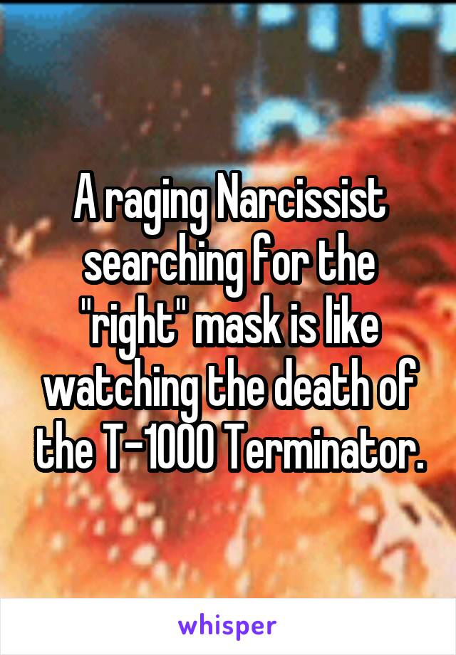 """A raging Narcissist searching for the """"right"""" mask is like watching the death of the T-1000 Terminator."""