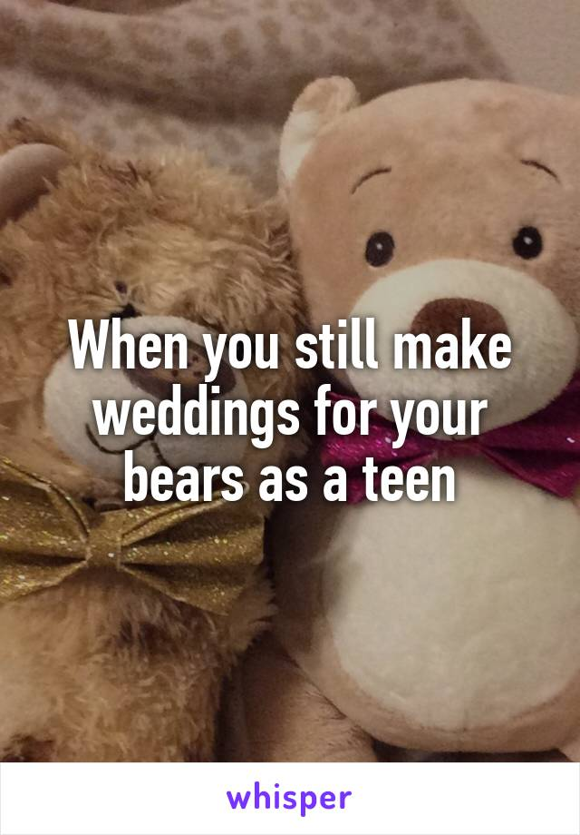 When you still make weddings for your bears as a teen