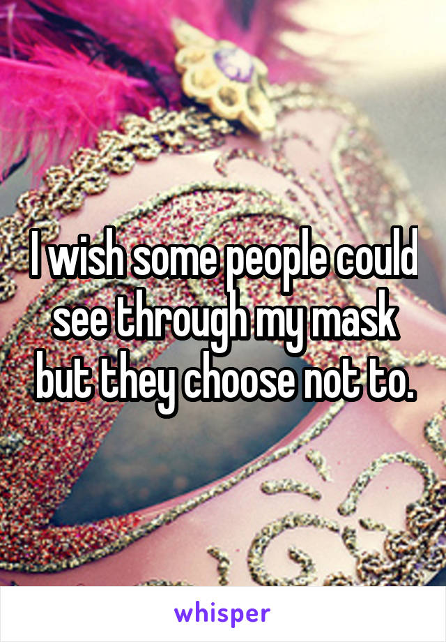I wish some people could see through my mask but they choose not to.
