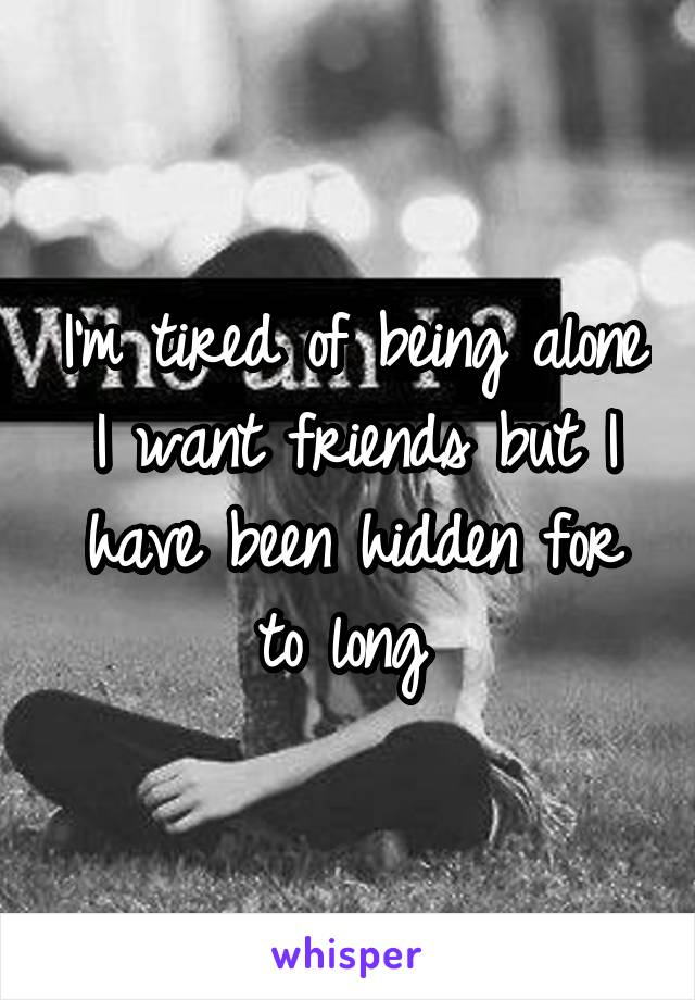 I'm tired of being alone I want friends but I have been hidden for to long