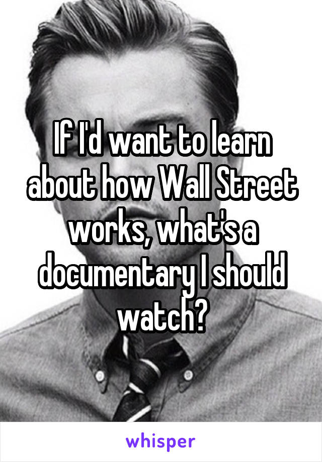 If I'd want to learn about how Wall Street works, what's a documentary I should watch?
