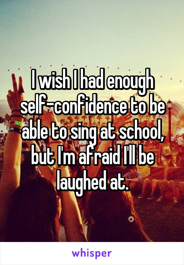I wish I had enough self-confidence to be able to sing at school, but I'm afraid I'll be laughed at.