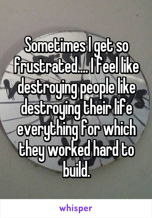 Sometimes I get so frustrated.... I feel like destroying people like destroying their life everything for which they worked hard to build.