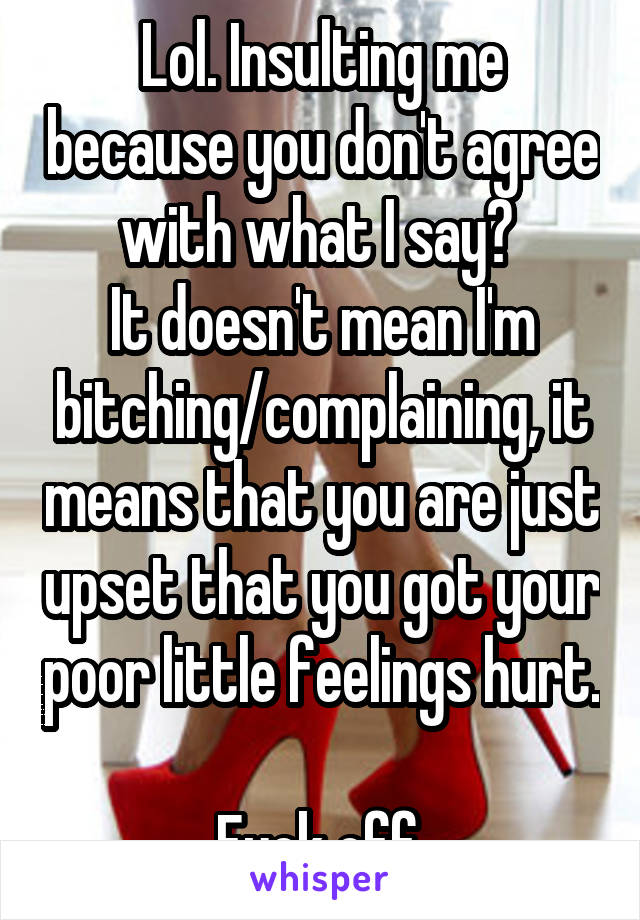 Lol. Insulting me because you don't agree with what I say?  It doesn't mean I'm bitching/complaining, it means that you are just upset that you got your poor little feelings hurt.  Fuck off.