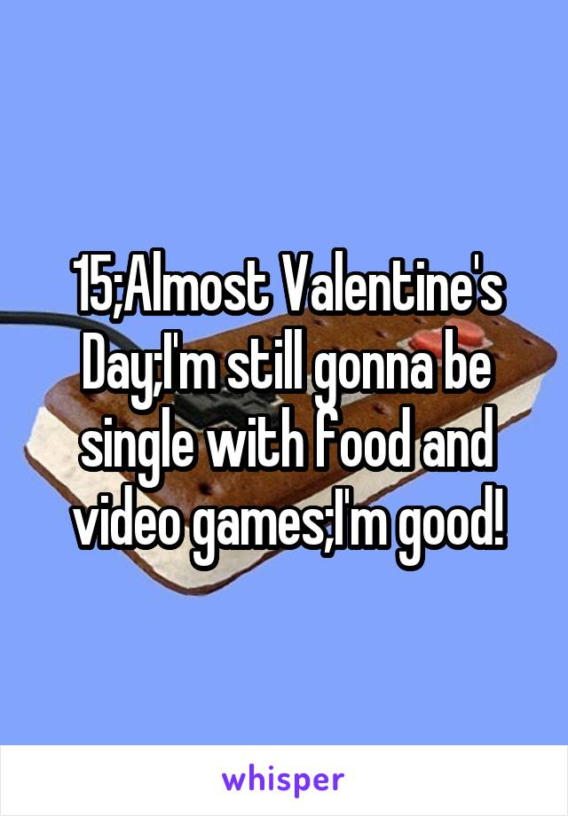 15;Almost Valentine's Day;I'm still gonna be single with food and video games;I'm good!