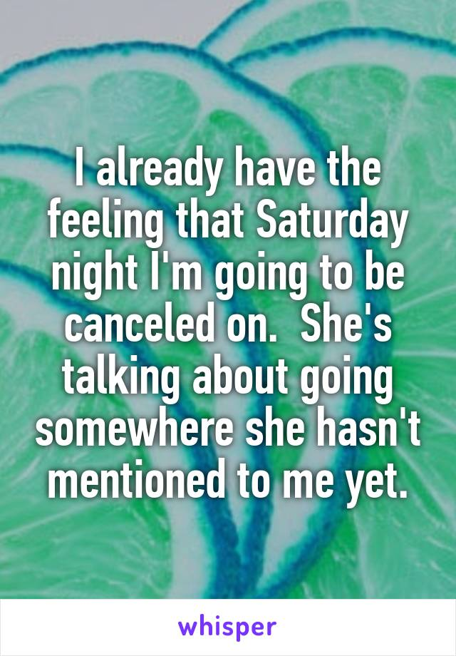 I already have the feeling that Saturday night I'm going to be canceled on.  She's talking about going somewhere she hasn't mentioned to me yet.