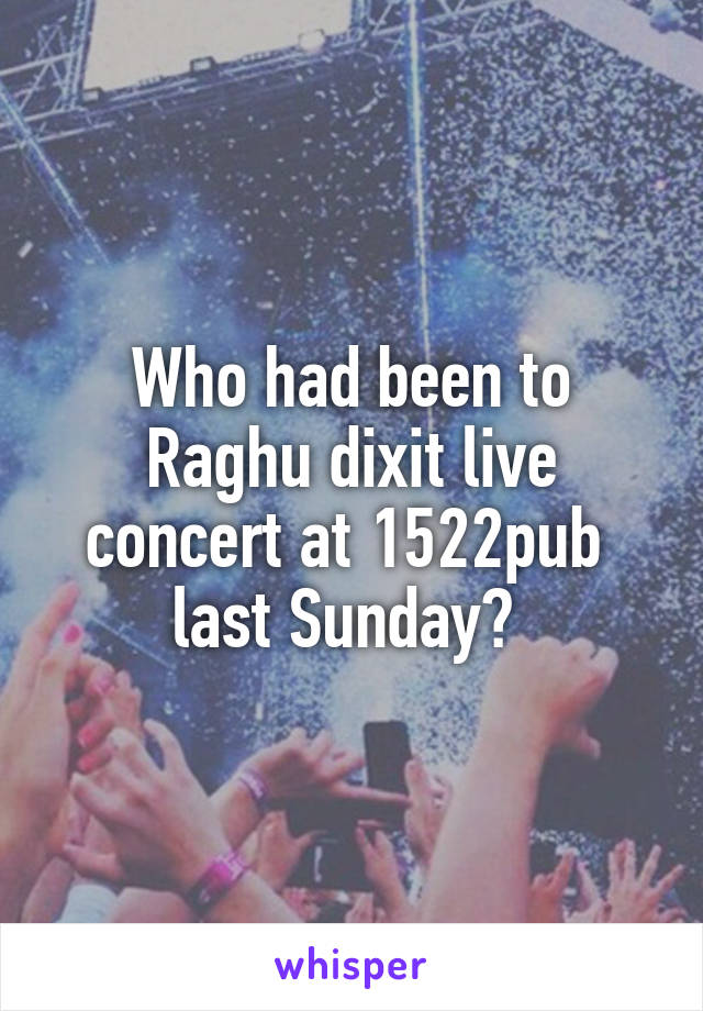 Who had been to Raghu dixit live concert at 1522pub  last Sunday?