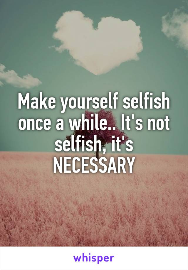 Make yourself selfish once a while.. It's not selfish, it's NECESSARY