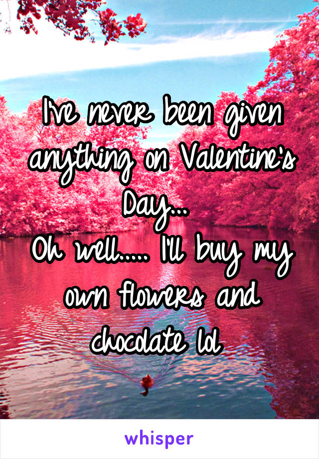 I've never been given anything on Valentine's Day...  Oh well..... I'll buy my own flowers and chocolate lol