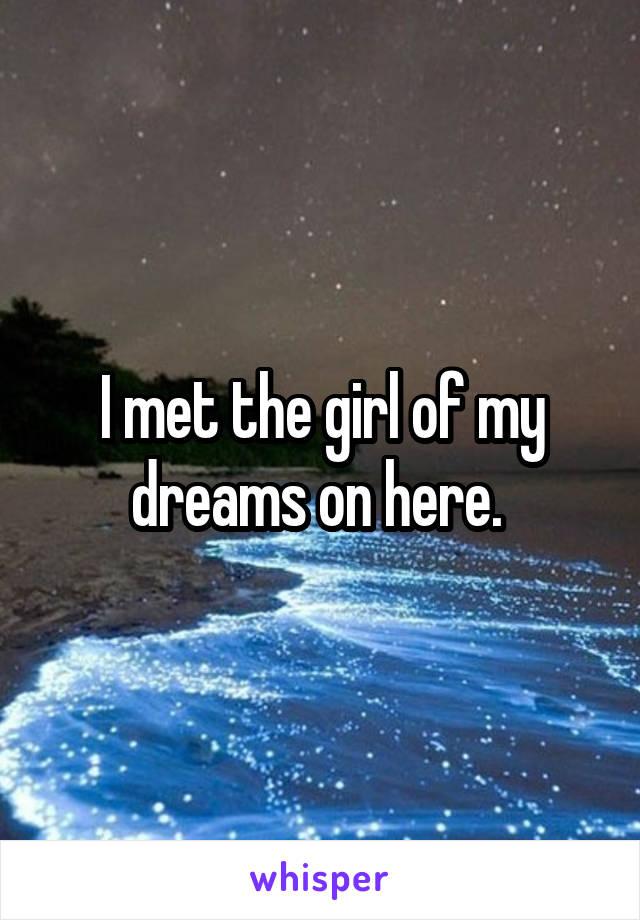 I met the girl of my dreams on here.