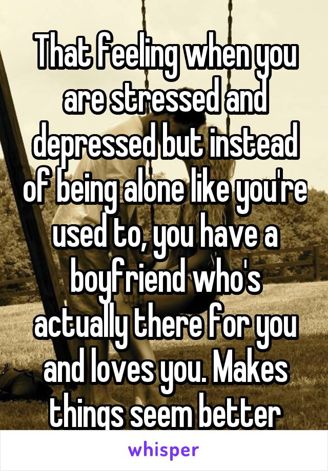 That feeling when you are stressed and depressed but instead of being alone like you're used to, you have a boyfriend who's actually there for you and loves you. Makes things seem better