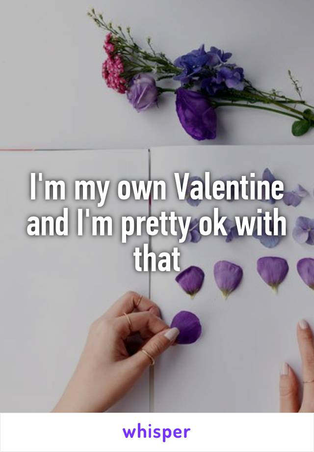 I'm my own Valentine and I'm pretty ok with that