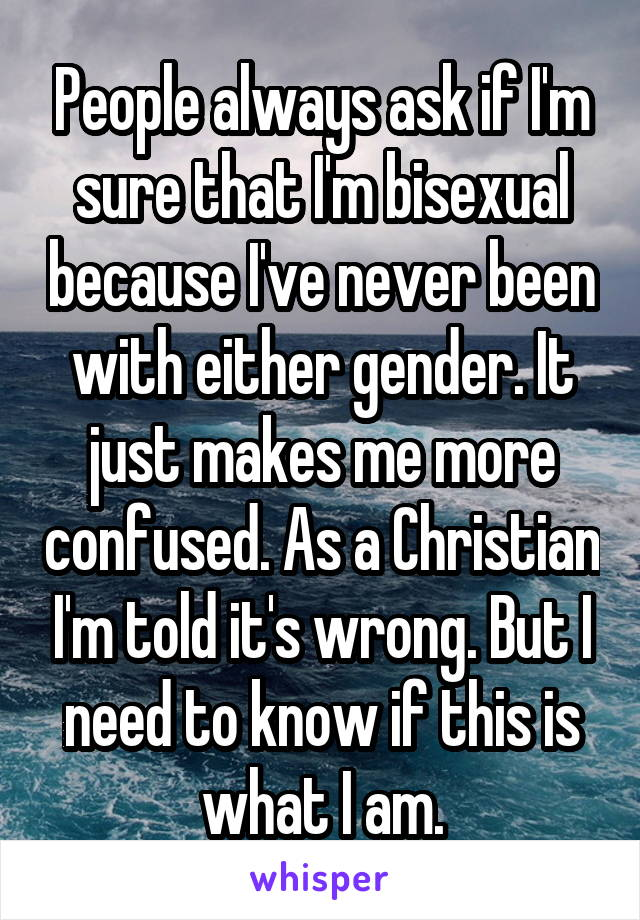 People always ask if I'm sure that I'm bisexual because I've never been with either gender. It just makes me more confused. As a Christian I'm told it's wrong. But I need to know if this is what I am.