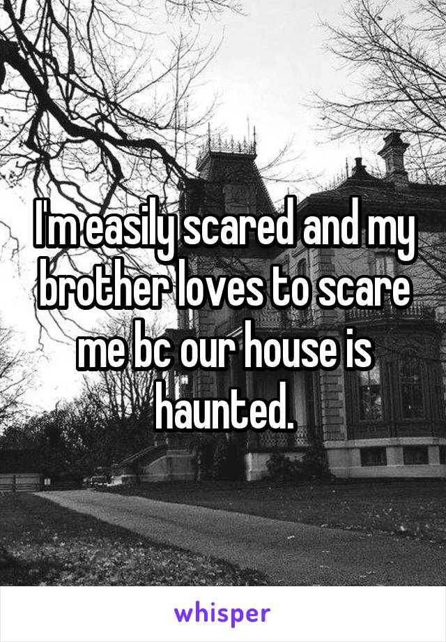 I'm easily scared and my brother loves to scare me bc our house is haunted.