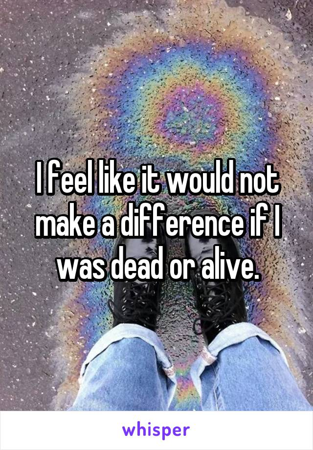I feel like it would not make a difference if I was dead or alive.