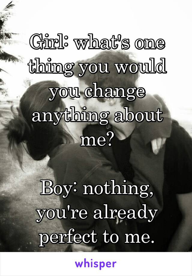 Girl: what's one thing you would you change anything about me?  Boy: nothing, you're already perfect to me.