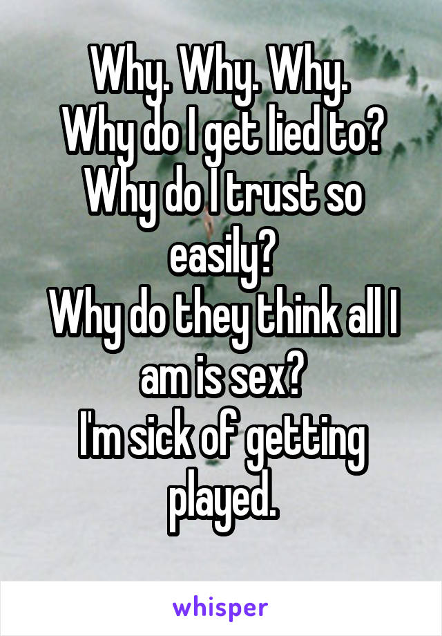 Why. Why. Why.  Why do I get lied to? Why do I trust so easily? Why do they think all I am is sex? I'm sick of getting played.