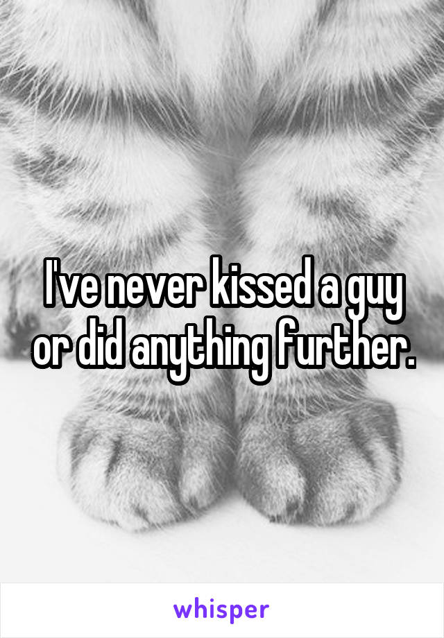 I've never kissed a guy or did anything further.