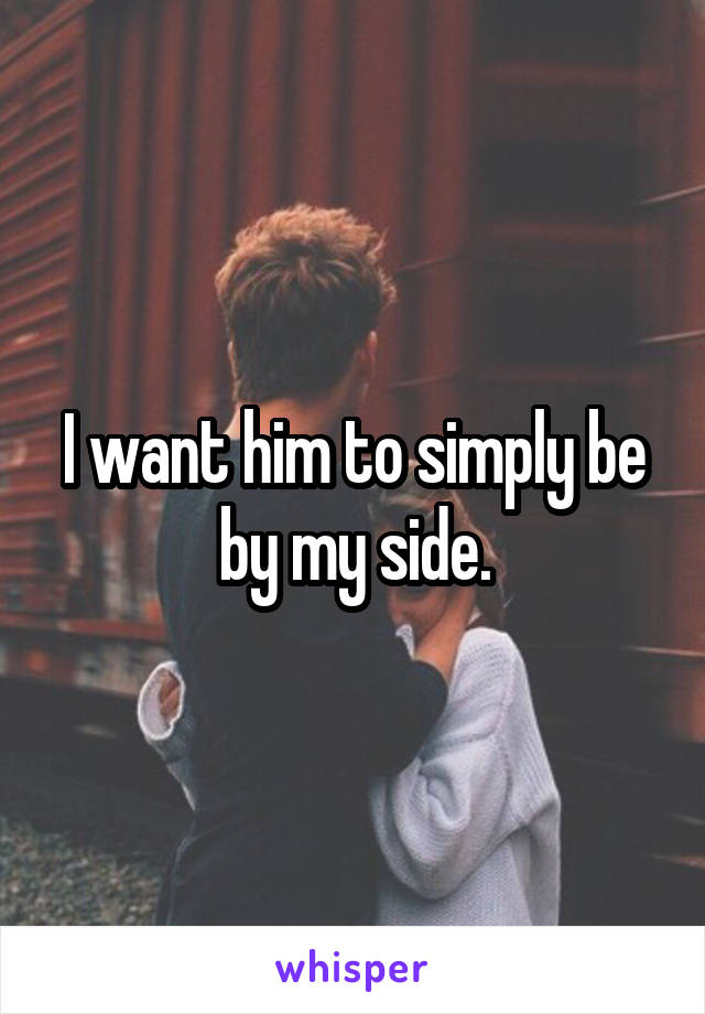 I want him to simply be by my side.