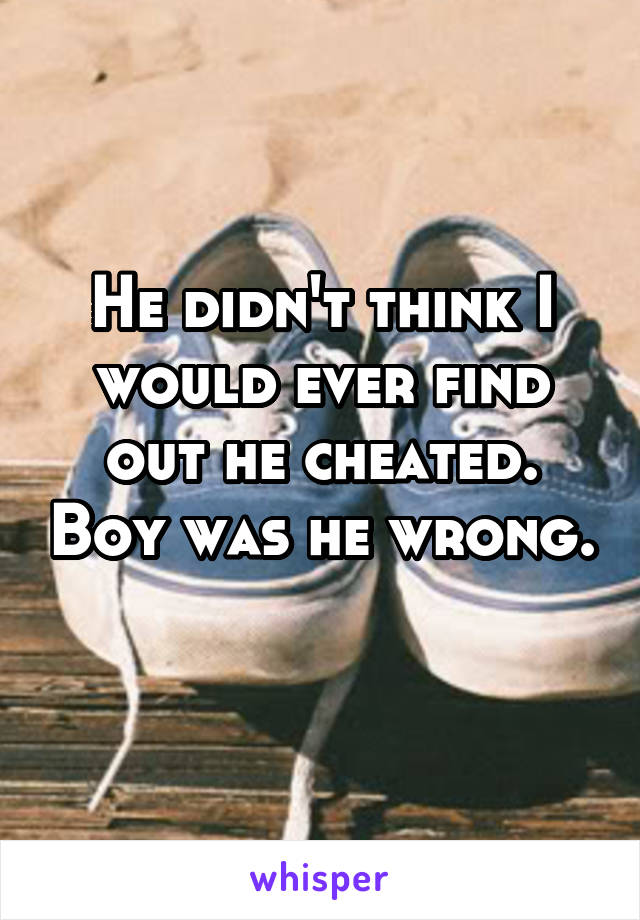 He didn't think I would ever find out he cheated. Boy was he wrong.