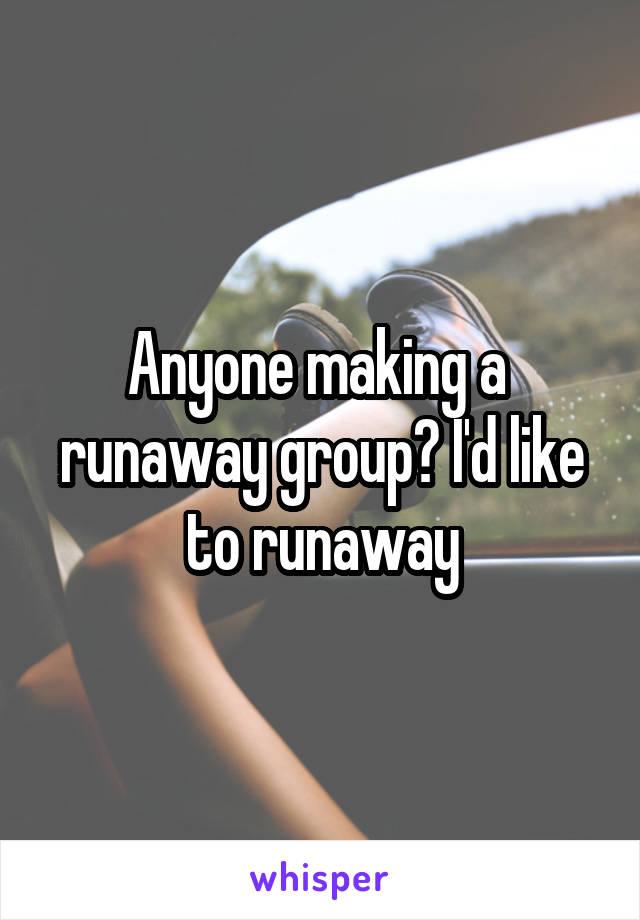 Anyone making a  runaway group? I'd like to runaway