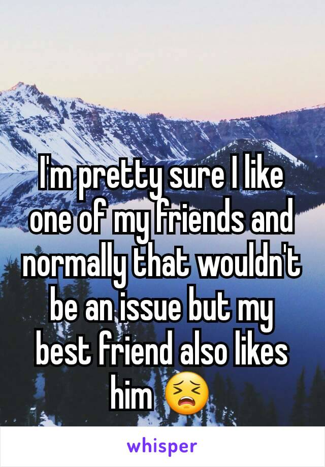 I'm pretty sure I like one of my friends and normally that wouldn't be an issue but my best friend also likes him 😣