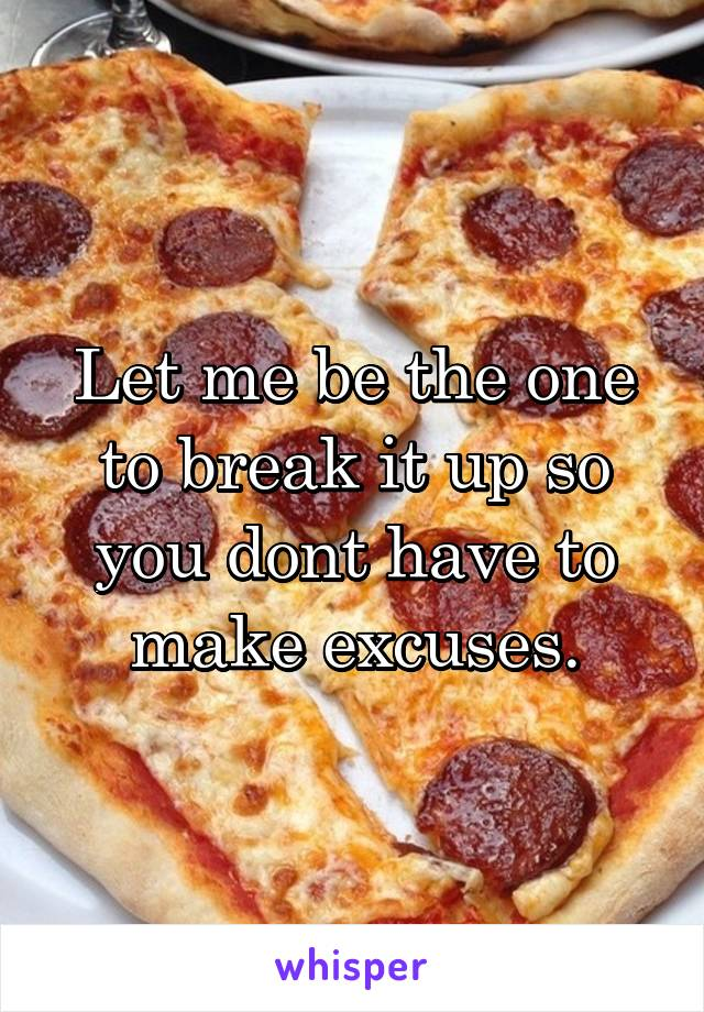 Let me be the one to break it up so you dont have to make excuses.