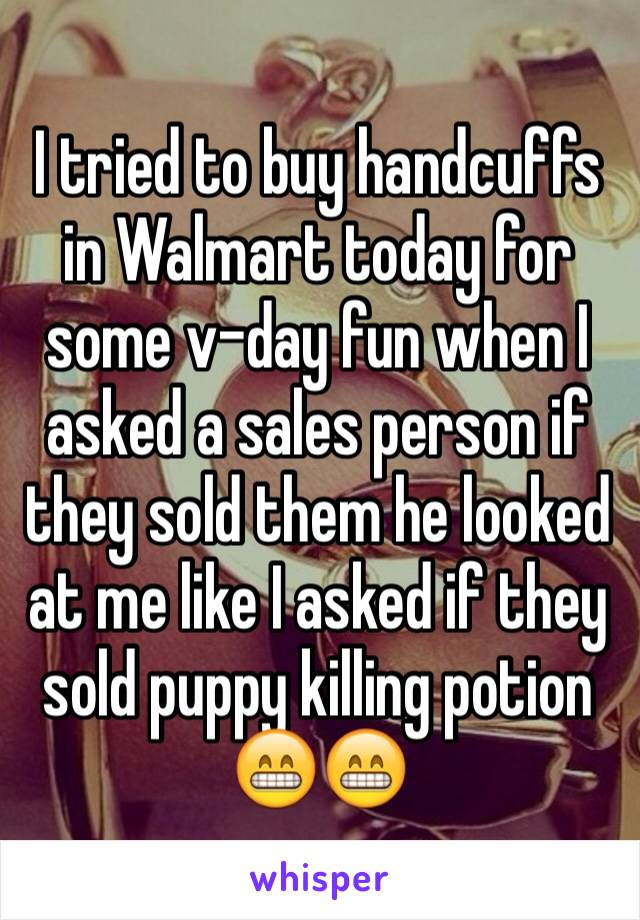 I tried to buy handcuffs in Walmart today for some v-day fun when I asked a sales person if they sold them he looked at me like I asked if they sold puppy killing potion 😁😁