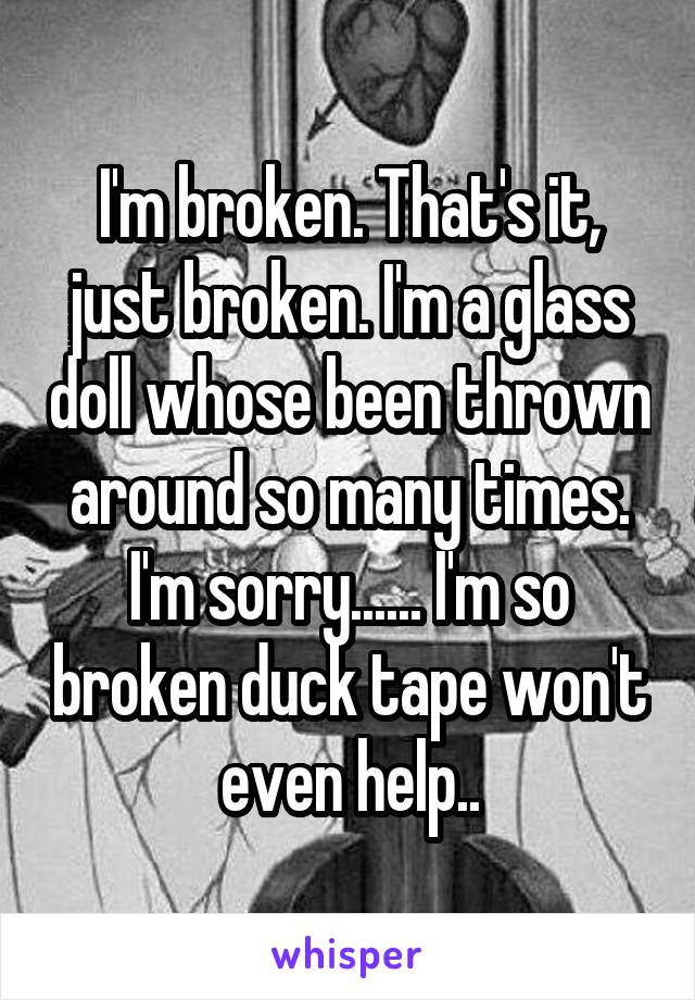I'm broken. That's it, just broken. I'm a glass doll whose been thrown around so many times. I'm sorry...... I'm so broken duck tape won't even help..