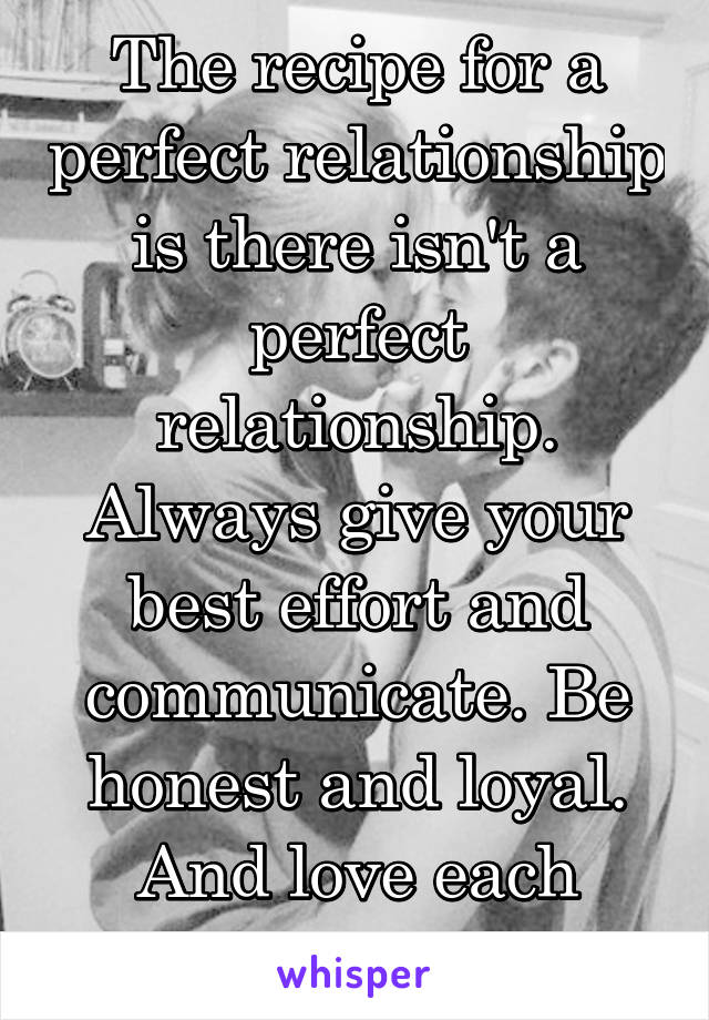 The recipe for a perfect relationship is there isn't a perfect relationship. Always give your best effort and communicate. Be honest and loyal. And love each other forever.