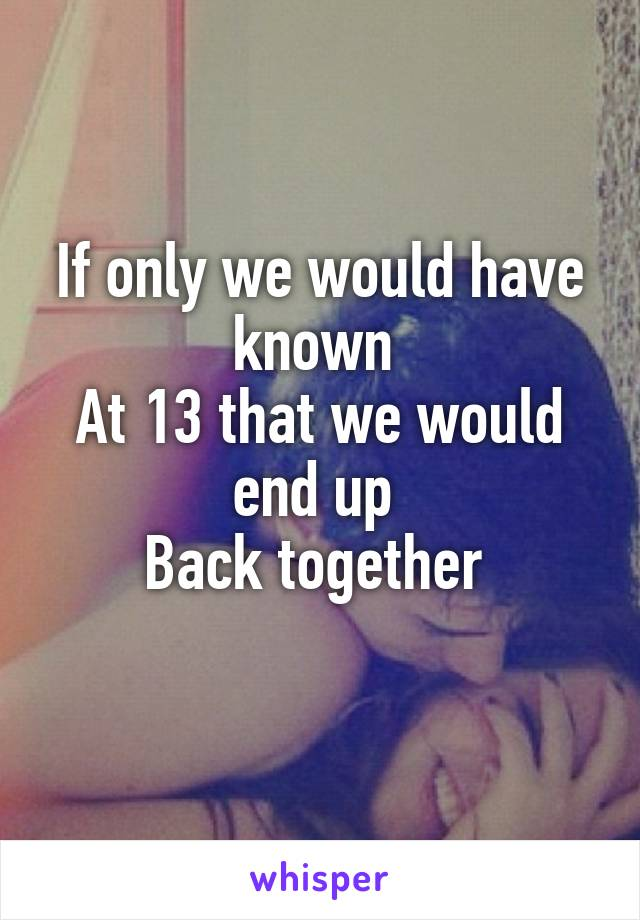 If only we would have known  At 13 that we would end up  Back together