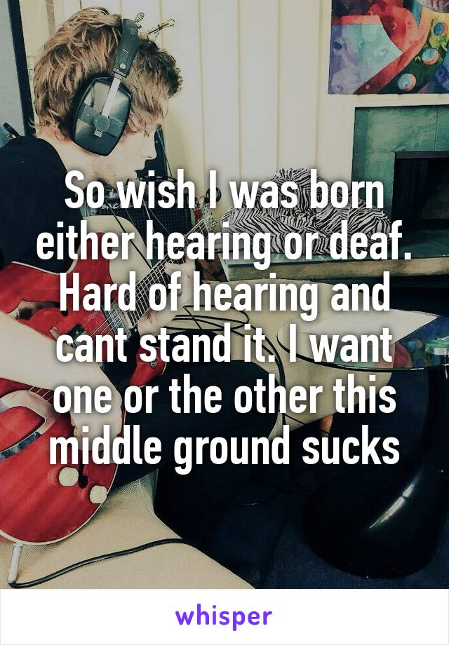 So wish I was born either hearing or deaf. Hard of hearing and cant stand it. I want one or the other this middle ground sucks
