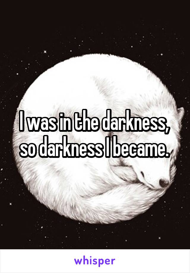 I was in the darkness,  so darkness I became.