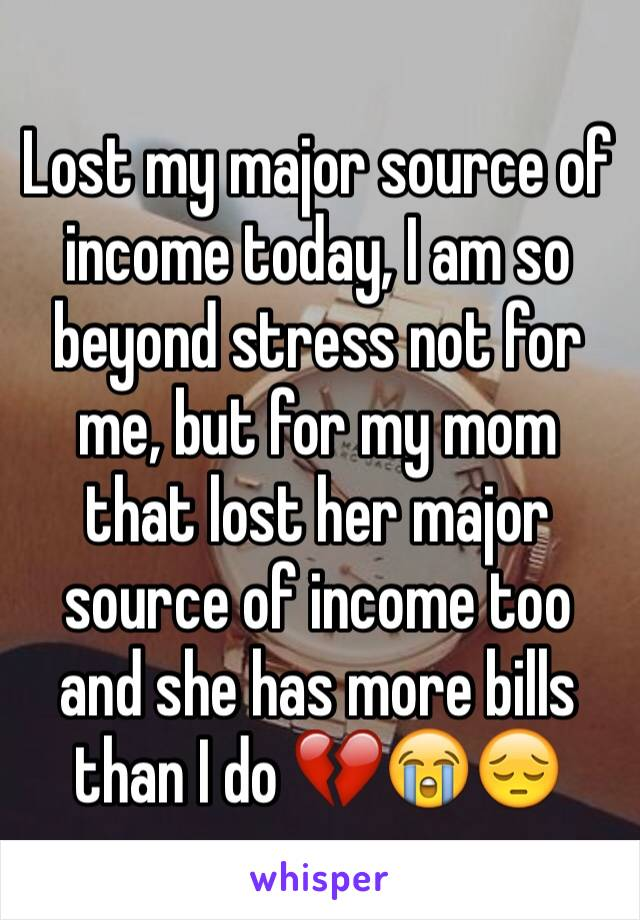Lost my major source of income today, I am so beyond stress not for me, but for my mom that lost her major source of income too and she has more bills than I do 💔😭😔
