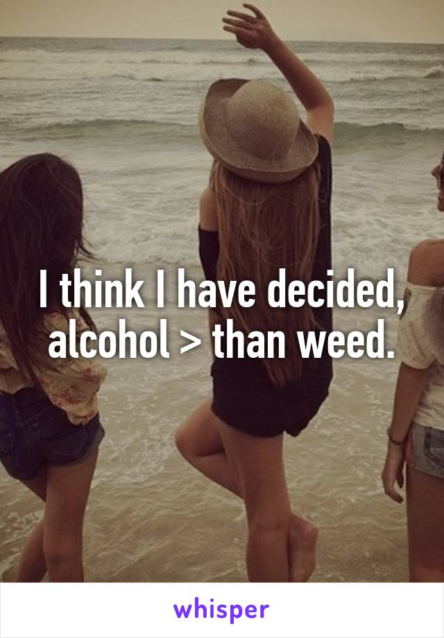 I think I have decided, alcohol > than weed.