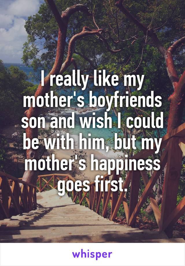 I really like my mother's boyfriends son and wish I could be with him, but my mother's happiness goes first.