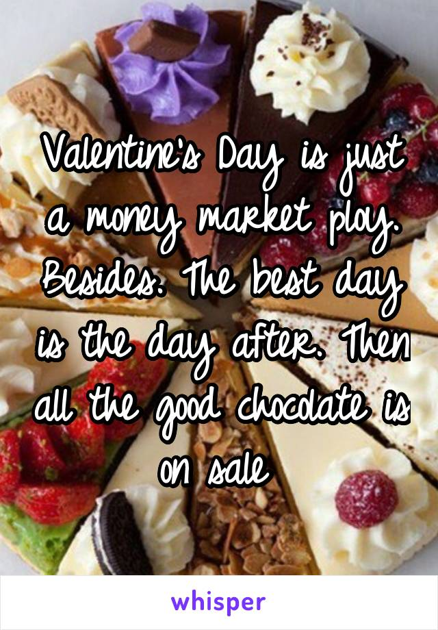 Valentine's Day is just a money market ploy. Besides. The best day is the day after. Then all the good chocolate is on sale