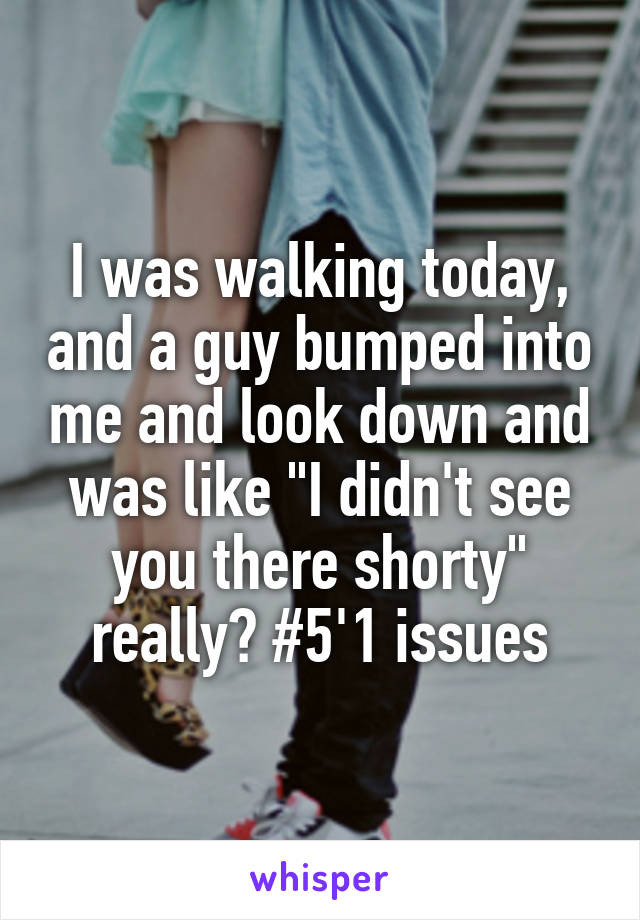 """I was walking today, and a guy bumped into me and look down and was like """"I didn't see you there shorty"""" really? #5'1 issues"""