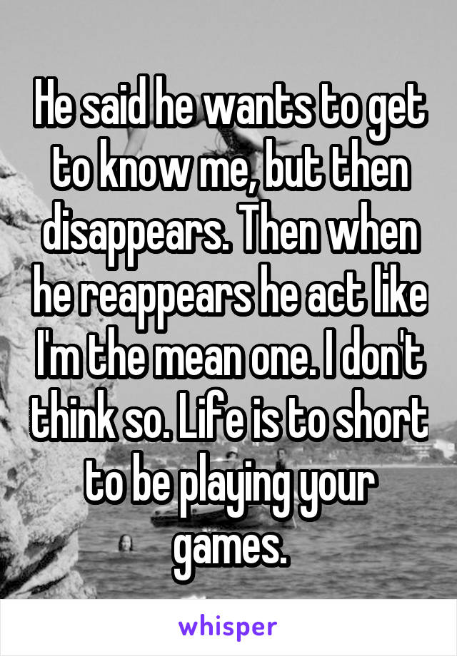 He said he wants to get to know me, but then disappears. Then when he reappears he act like I'm the mean one. I don't think so. Life is to short to be playing your games.