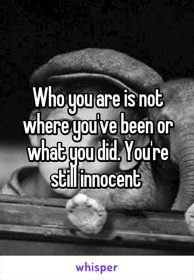 Who you are is not where you've been or what you did. You're still innocent