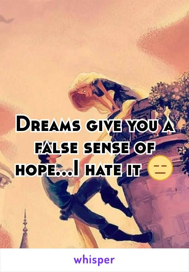 Dreams give you a false sense of hope...I hate it 😑