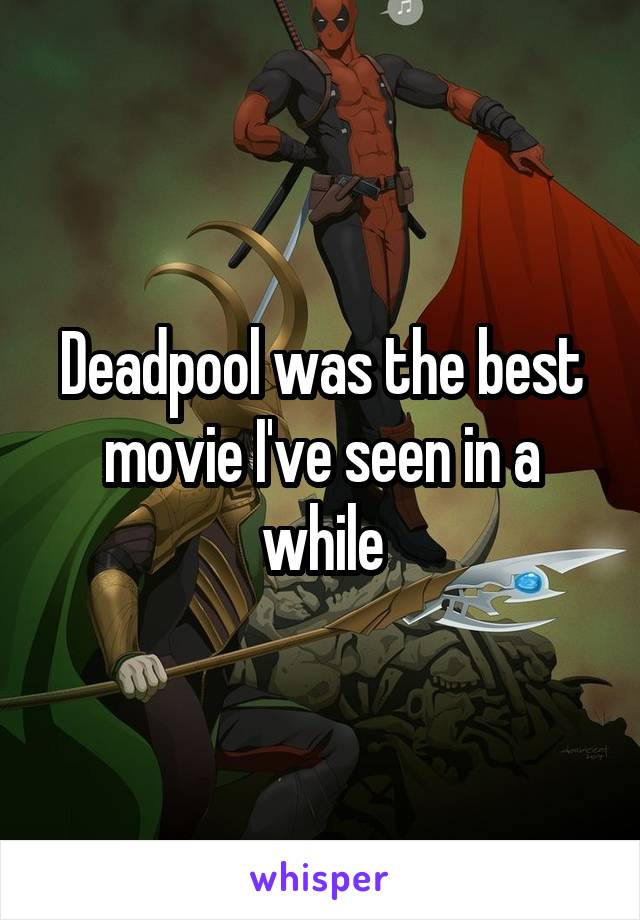 Deadpool was the best movie I've seen in a while