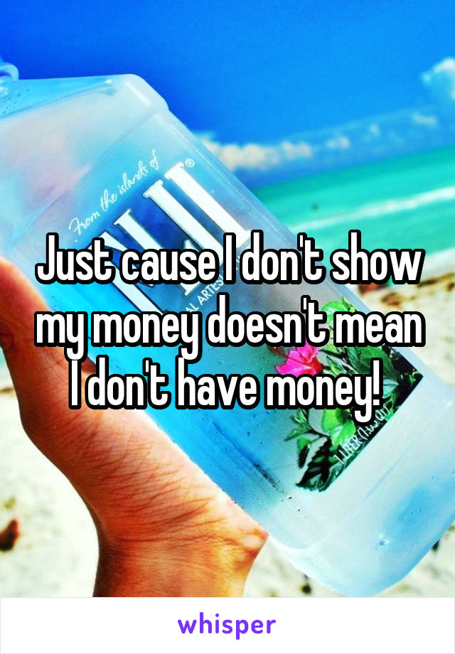 Just cause I don't show my money doesn't mean I don't have money!