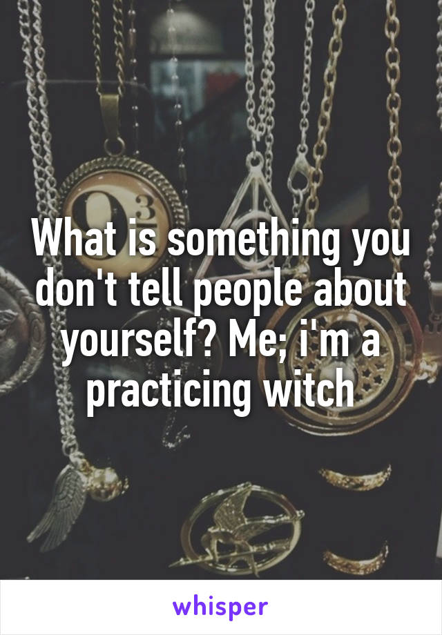 What is something you don't tell people about yourself? Me; i'm a practicing witch