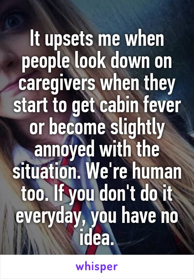 It upsets me when people look down on caregivers when they start to get cabin fever or become slightly annoyed with the situation. We're human too. If you don't do it everyday, you have no idea.