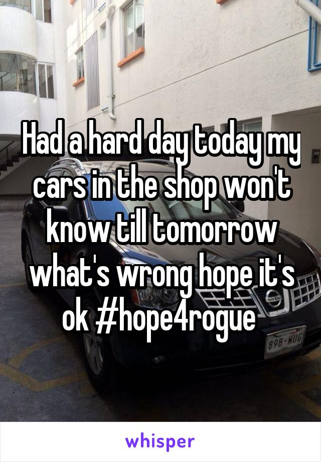 Had a hard day today my cars in the shop won't know till tomorrow what's wrong hope it's ok #hope4rogue